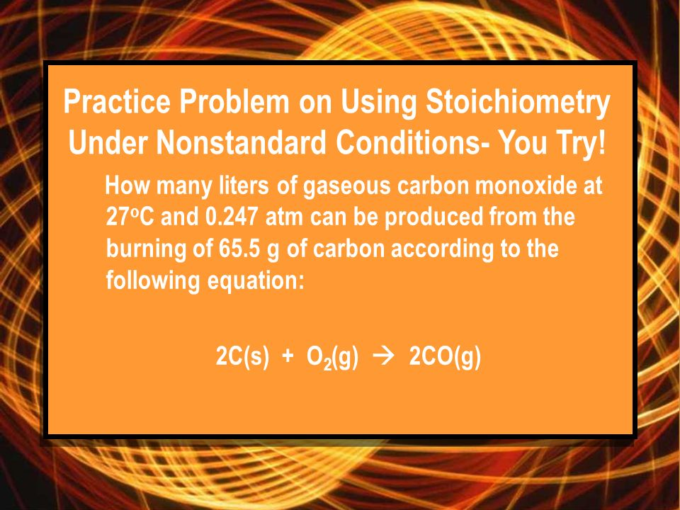 Practice Problem on Using Stoichiometry Under Nonstandard Conditions- You Try! How many liters of gaseous carbon monoxide at 27 o C and 0.247 atm can