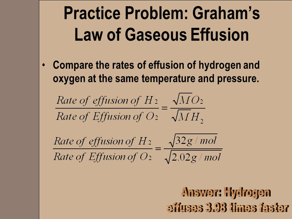 Practice Problem: Grahams Law of Gaseous Effusion Compare the rates of effusion of hydrogen and oxygen at the same temperature and pressure.