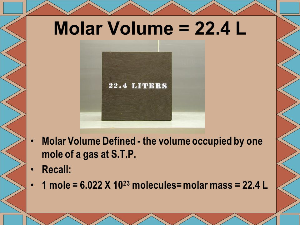 Molar Volume = 22.4 L Molar Volume Defined - the volume occupied by one mole of a gas at S.T.P. Recall: 1 mole = 6.022 X 10 23 molecules= molar mass =
