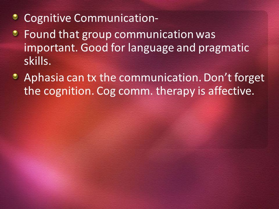 Cognitive Communication- Found that group communication was important. Good for language and pragmatic skills. Aphasia can tx the communication. Dont