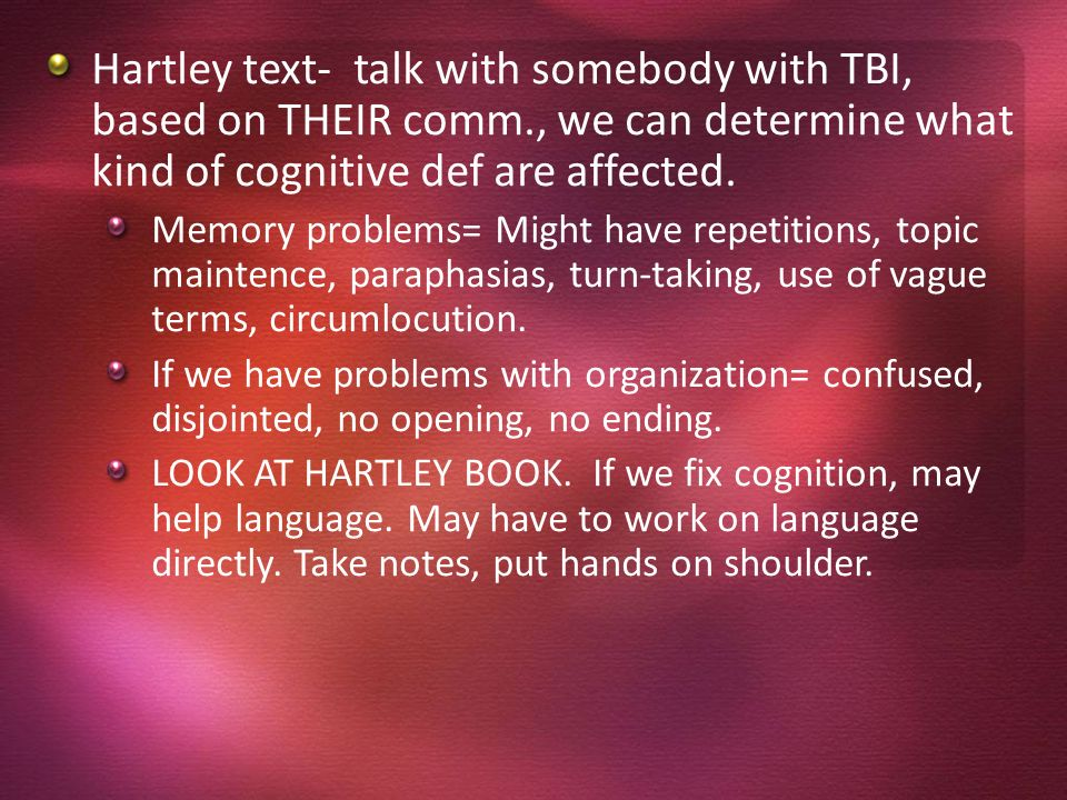 Hartley text- talk with somebody with TBI, based on THEIR comm., we can determine what kind of cognitive def are affected. Memory problems= Might have