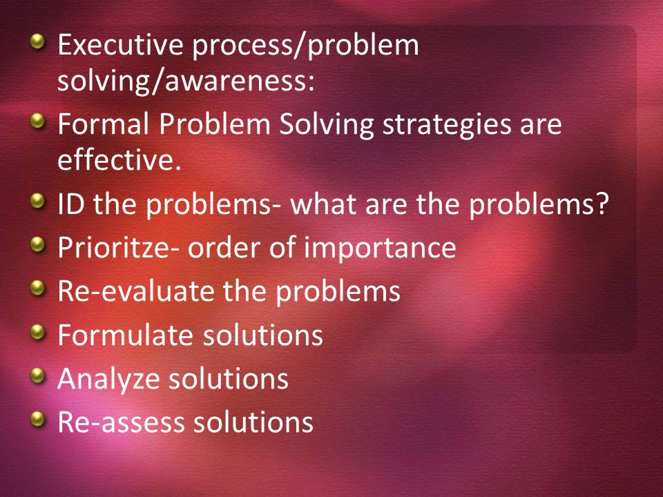 Executive process/problem solving/awareness: Formal Problem Solving strategies are effective. ID the problems- what are the problems? Prioritze- order