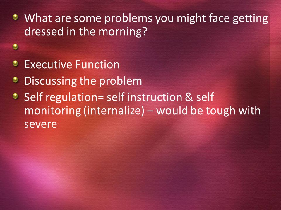 What are some problems you might face getting dressed in the morning? Executive Function Discussing the problem Self regulation= self instruction & se