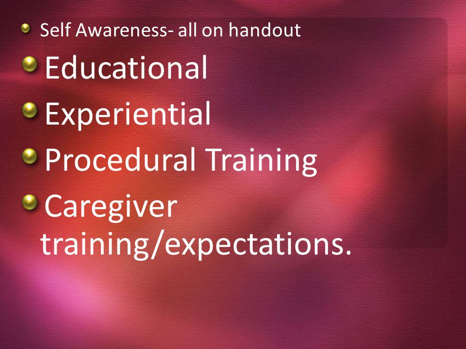 Self Awareness- all on handout Educational Experiential Procedural Training Caregiver training/expectations.