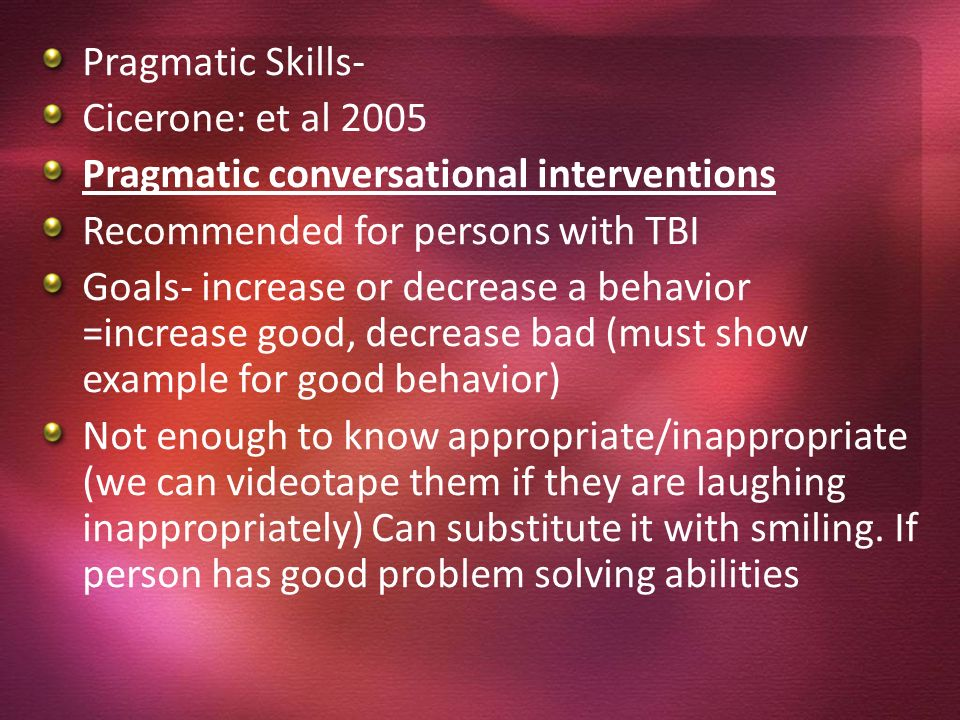 Pragmatic Skills- Cicerone: et al 2005 Pragmatic conversational interventions Recommended for persons with TBI Goals- increase or decrease a behavior