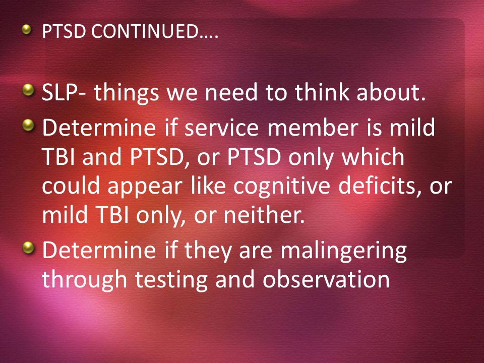 PTSD CONTINUED…. SLP- things we need to think about. Determine if service member is mild TBI and PTSD, or PTSD only which could appear like cognitive