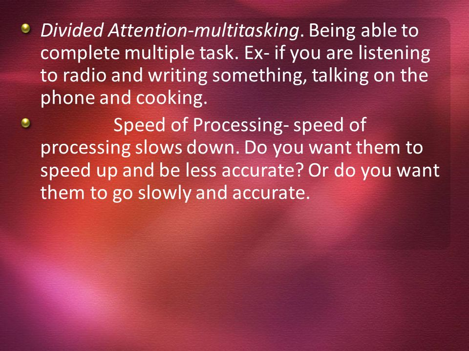 Divided Attention-multitasking. Being able to complete multiple task. Ex- if you are listening to radio and writing something, talking on the phone an