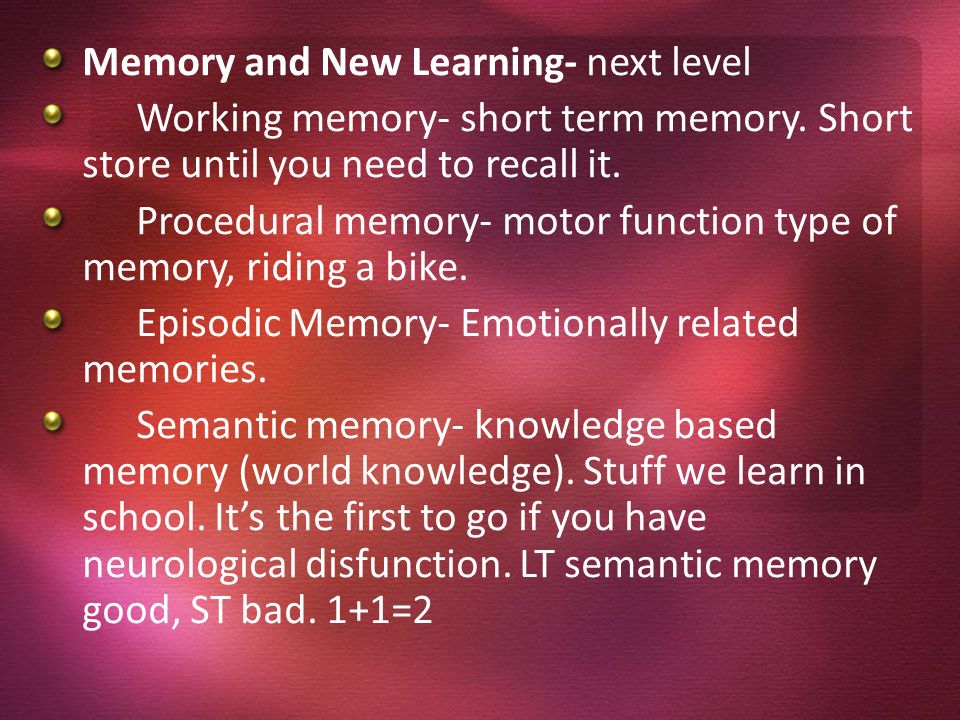 Memory and New Learning- next level Working memory- short term memory. Short store until you need to recall it. Procedural memory- motor function type
