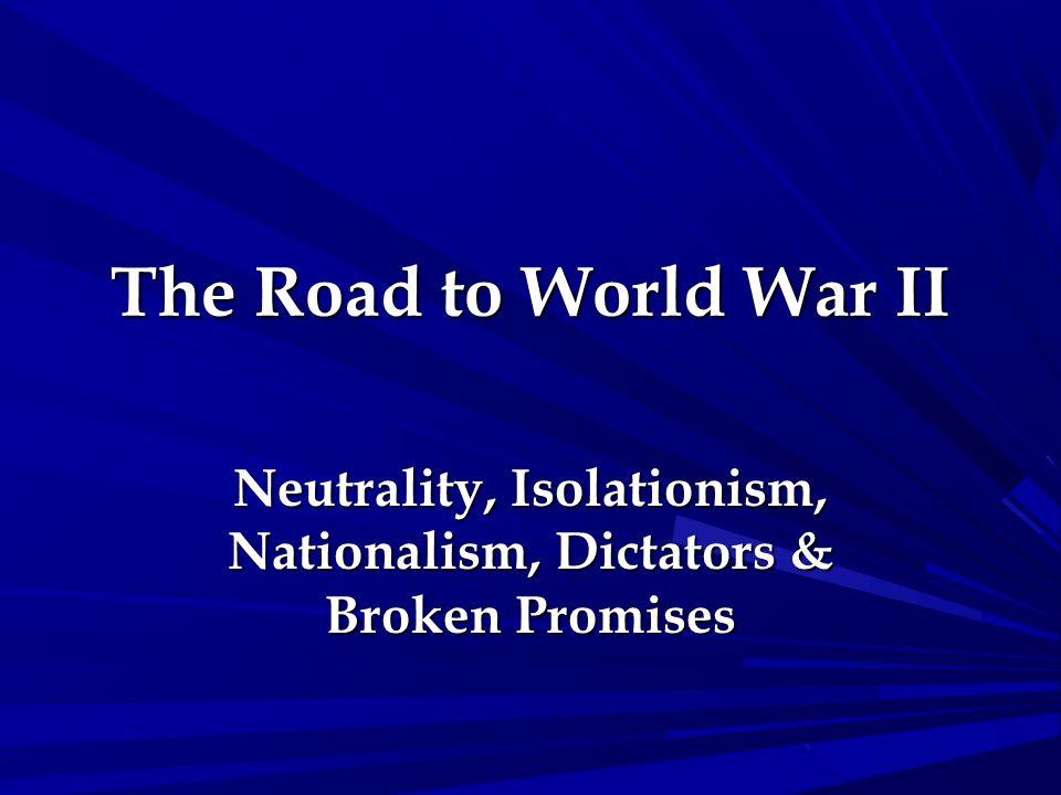The Road to World War II Neutrality, Isolationism, Nationalism, Dictators & Broken Promises