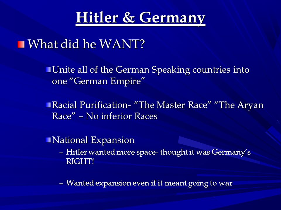 Hitler & Germany What did he WANT? Unite all of the German Speaking countries into one German Empire Racial Purification- The Master Race The Aryan Ra