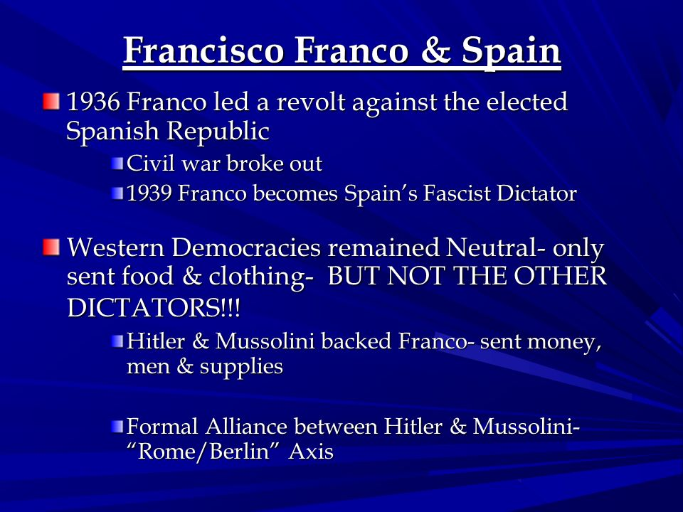 Francisco Franco & Spain 1936 Franco led a revolt against the elected Spanish Republic Civil war broke out 1939 Franco becomes Spains Fascist Dictator