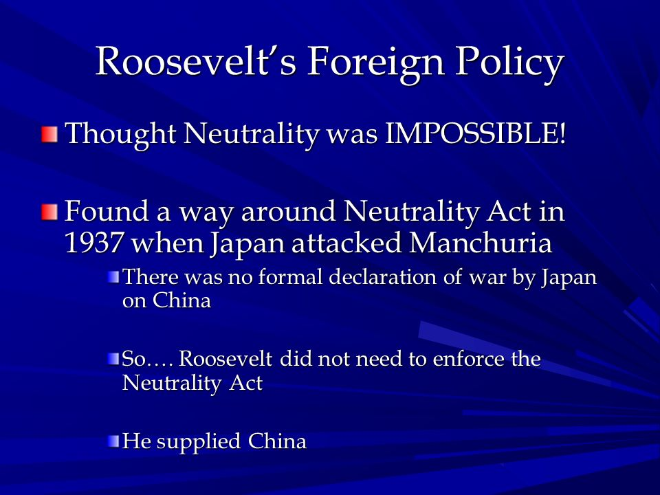 Roosevelts Foreign Policy Thought Neutrality was IMPOSSIBLE! Found a way around Neutrality Act in 1937 when Japan attacked Manchuria There was no form