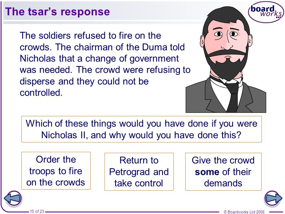 © Boardworks Ltd 2006 15 of 23 The soldiers refused to fire on the crowds. The chairman of the Duma told Nicholas that a change of government was need