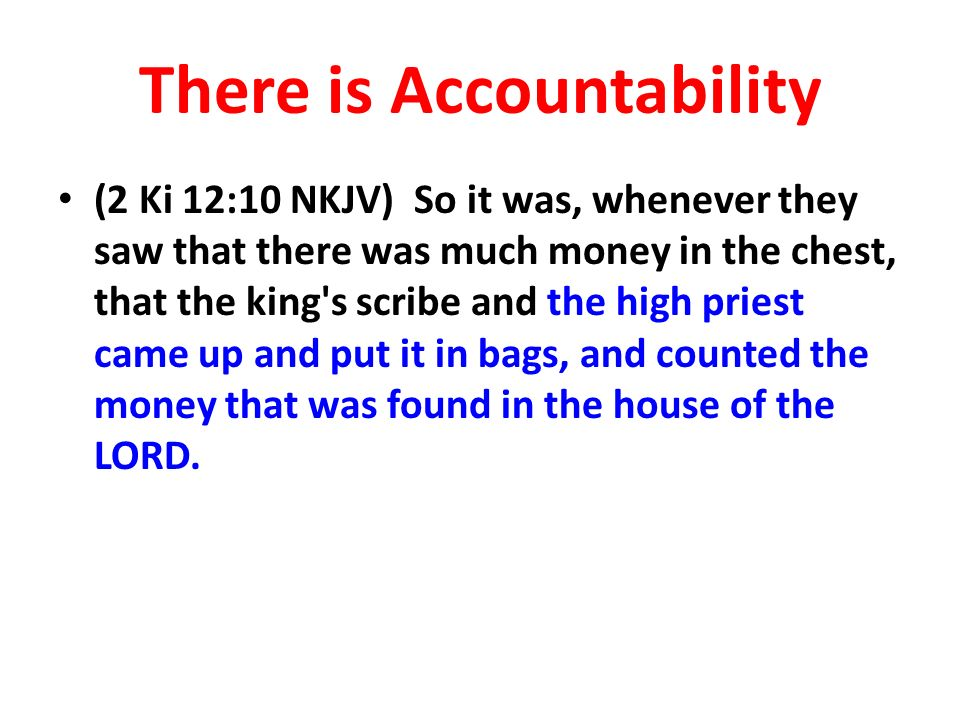 There is Accountability (2 Ki 12:10 NKJV) So it was, whenever they saw that there was much money in the chest, that the king s scribe and the high priest came up and put it in bags, and counted the money that was found in the house of the LORD.