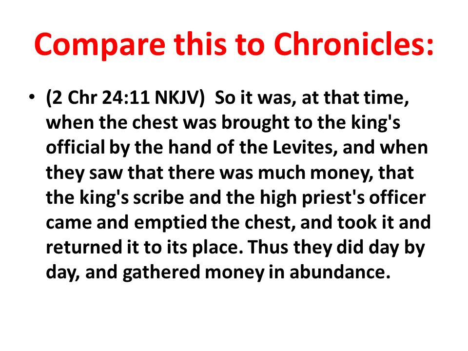 Compare this to Chronicles: (2 Chr 24:11 NKJV) So it was, at that time, when the chest was brought to the king s official by the hand of the Levites, and when they saw that there was much money, that the king s scribe and the high priest s officer came and emptied the chest, and took it and returned it to its place.
