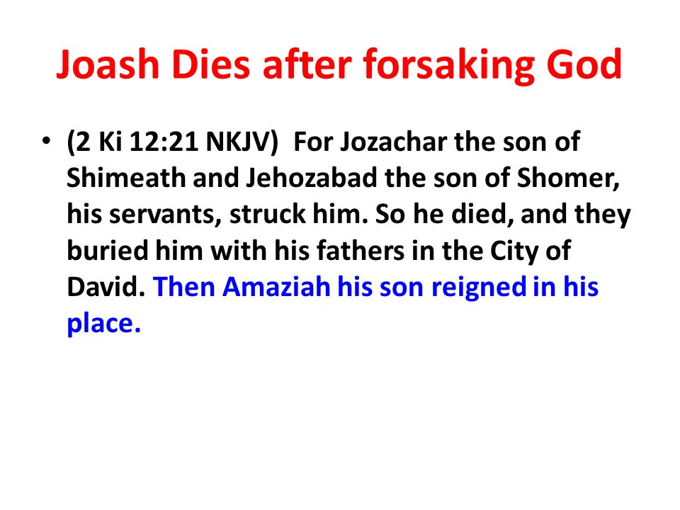 Joash Dies after forsaking God (2 Ki 12:21 NKJV) For Jozachar the son of Shimeath and Jehozabad the son of Shomer, his servants, struck him.