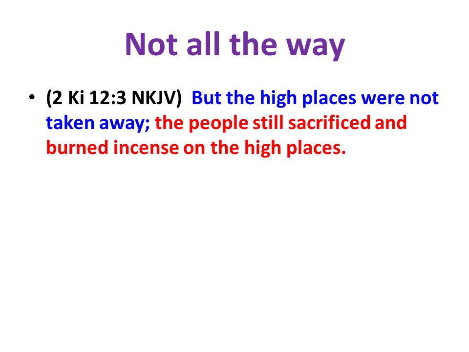 Not all the way (2 Ki 12:3 NKJV) But the high places were not taken away; the people still sacrificed and burned incense on the high places.