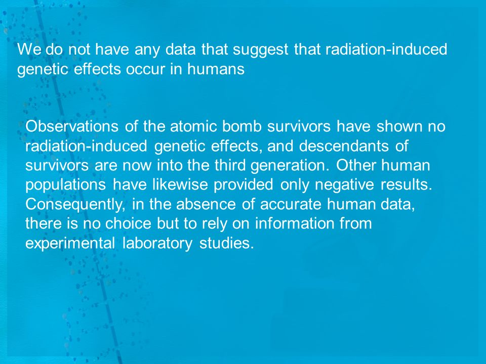 We do not have any data that suggest that radiation-induced genetic effects occur in humans Observations of the atomic bomb survivors have shown no ra