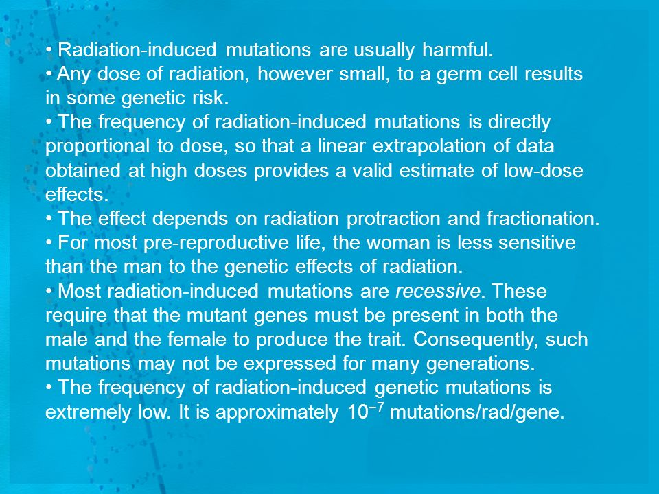 Radiation-induced mutations are usually harmful. Any dose of radiation, however small, to a germ cell results in some genetic risk. The frequency of r
