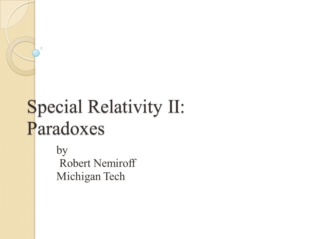 Special Relativity II: Paradoxes by Robert Nemiroff Michigan Tech