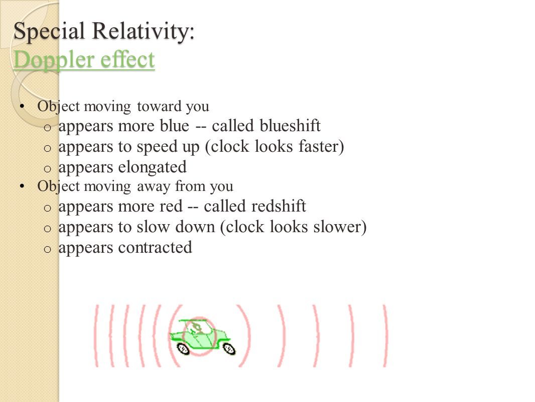 Special Relativity: Doppler effect Doppler effect Doppler effect Object moving toward you o appears more blue -- called blueshift o appears to speed up (clock looks faster) o appears elongated Object moving away from you o appears more red -- called redshift o appears to slow down (clock looks slower) o appears contracted