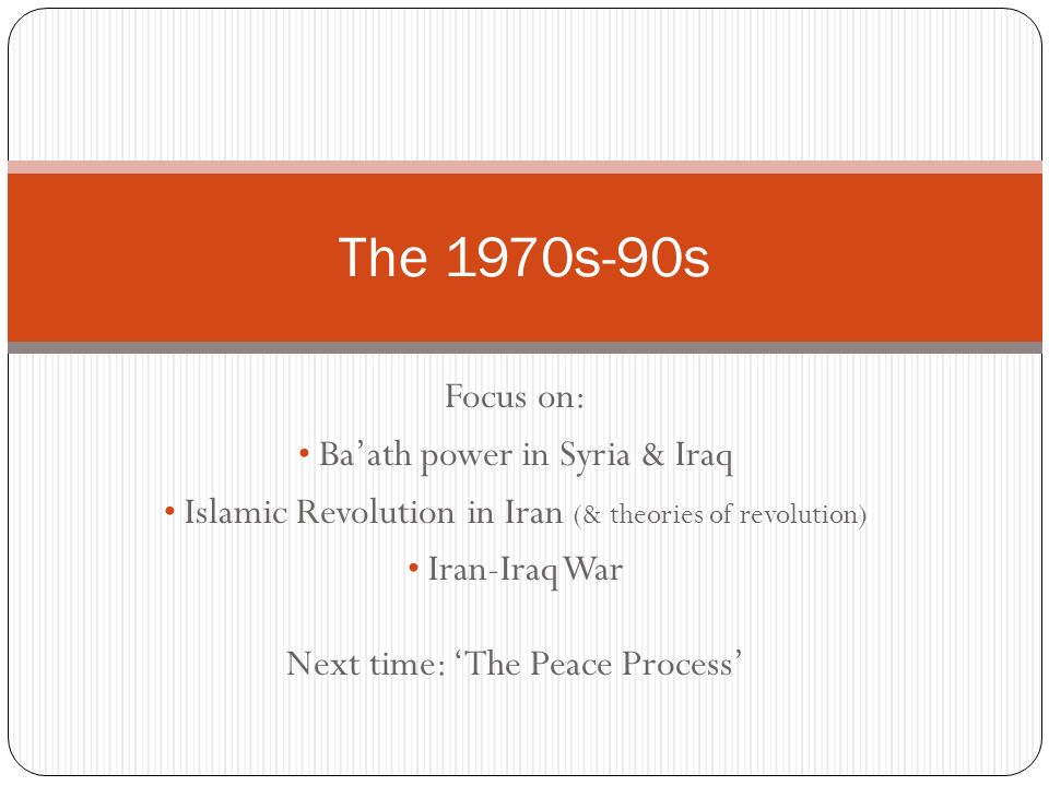 Focus on: Baath power in Syria & Iraq Islamic Revolution in Iran (& theories of revolution) Iran-Iraq War Next time: The Peace Process The 1970s-90s