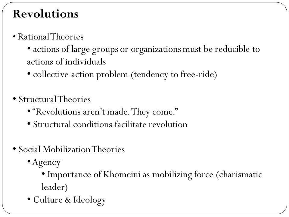 Revolutions Rational Theories actions of large groups or organizations must be reducible to actions of individuals collective action problem (tendency to free-ride) Structural Theories Revolutions arent made.