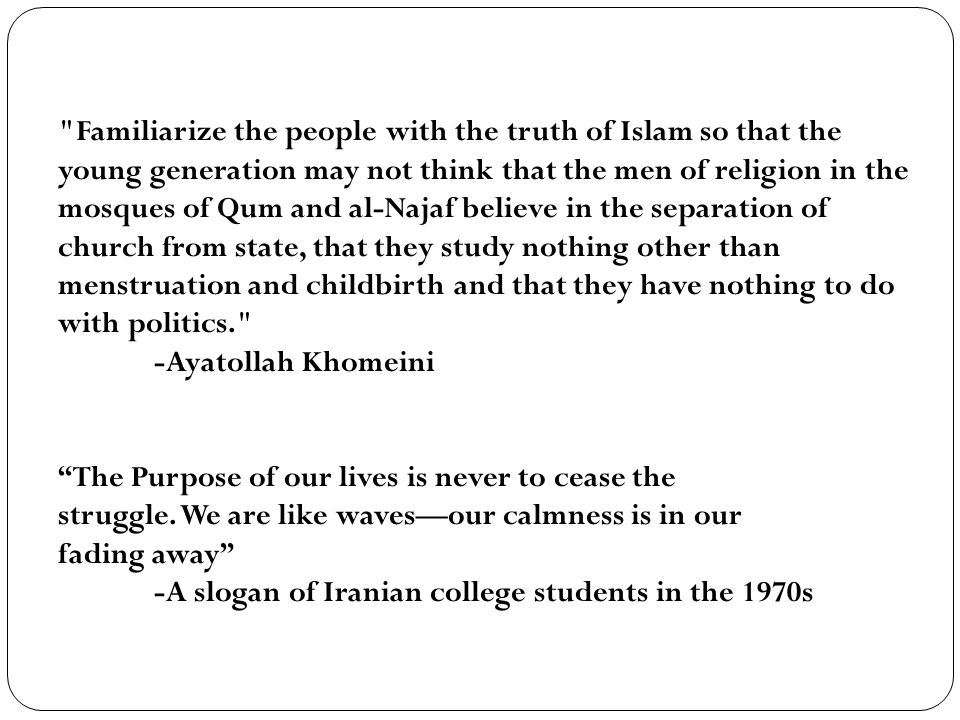 Familiarize the people with the truth of Islam so that the young generation may not think that the men of religion in the mosques of Qum and al-Najaf believe in the separation of church from state, that they study nothing other than menstruation and childbirth and that they have nothing to do with politics. -Ayatollah Khomeini The Purpose of our lives is never to cease the struggle.