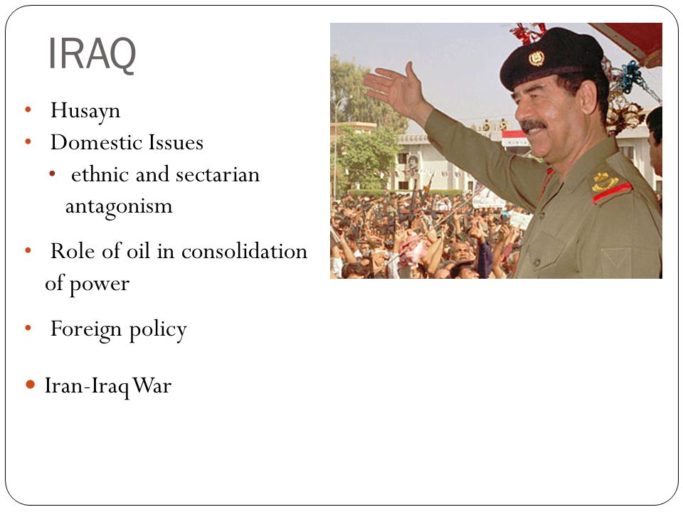 IRAQ Husayn Domestic Issues ethnic and sectarian antagonism Role of oil in consolidation of power Foreign policy Iran-Iraq War