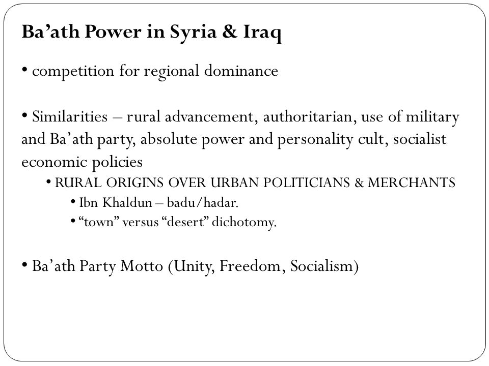 Baath Power in Syria & Iraq competition for regional dominance Similarities – rural advancement, authoritarian, use of military and Baath party, absolute power and personality cult, socialist economic policies RURAL ORIGINS OVER URBAN POLITICIANS & MERCHANTS Ibn Khaldun – badu/hadar.