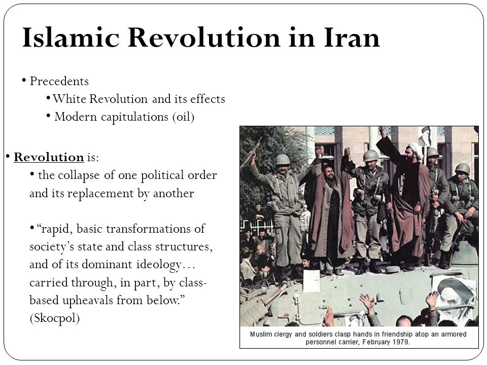 Islamic Revolution in Iran Precedents White Revolution and its effects Modern capitulations (oil) Revolution is: the collapse of one political order and its replacement by another rapid, basic transformations of societys state and class structures, and of its dominant ideology… carried through, in part, by class- based upheavals from below.