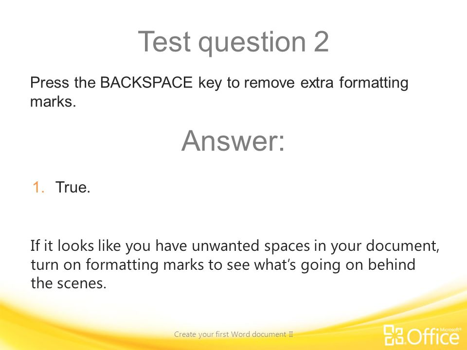 Test question 2 Create your first Word document II If it looks like you have unwanted spaces in your document, turn on formatting marks to see whats going on behind the scenes.