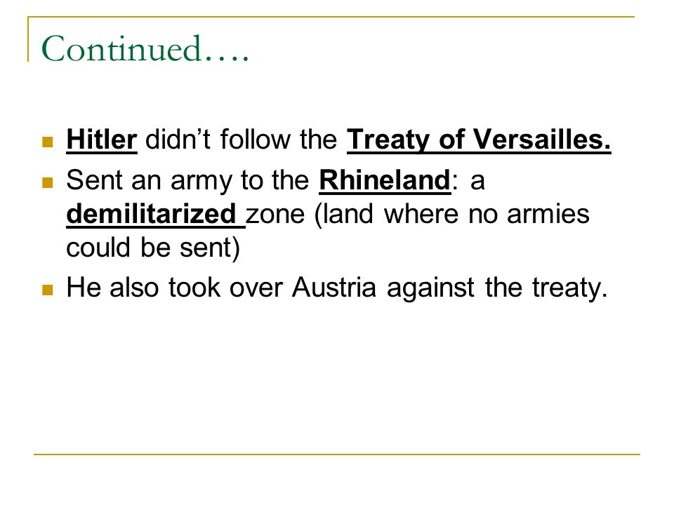 Continued…. Hitler didnt follow the Treaty of Versailles. Sent an army to the Rhineland: a demilitarized zone (land where no armies could be sent) He
