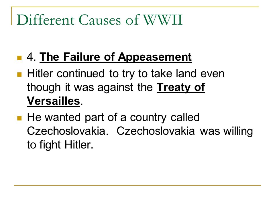 Different Causes of WWII 4. The Failure of Appeasement Hitler continued to try to take land even though it was against the Treaty of Versailles. He wa
