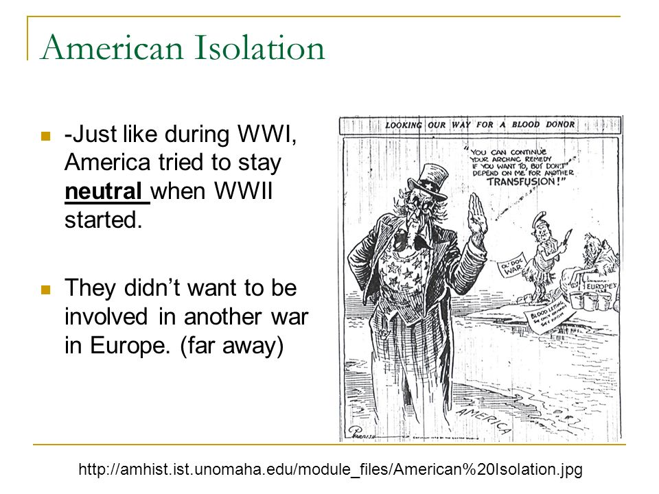 American Isolation -Just like during WWI, America tried to stay neutral when WWII started. They didnt want to be involved in another war in Europe. (f