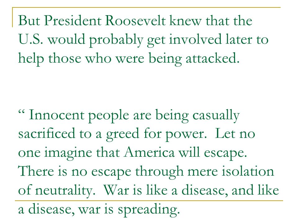 But President Roosevelt knew that the U.S. would probably get involved later to help those who were being attacked. Innocent people are being casually