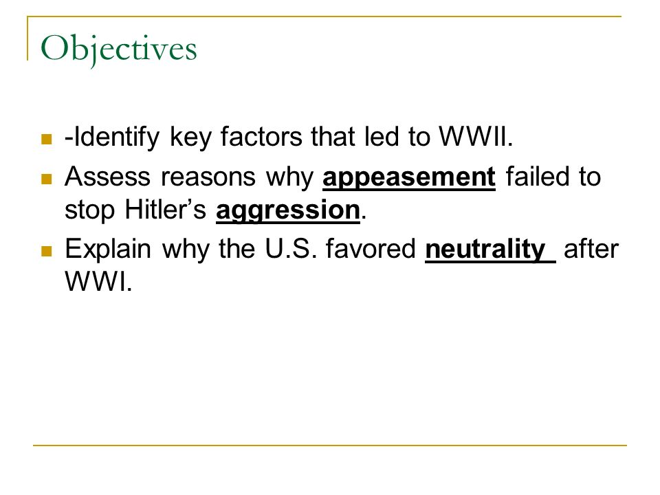 Objectives -Identify key factors that led to WWII. Assess reasons why appeasement failed to stop Hitlers aggression. Explain why the U.S. favored neut