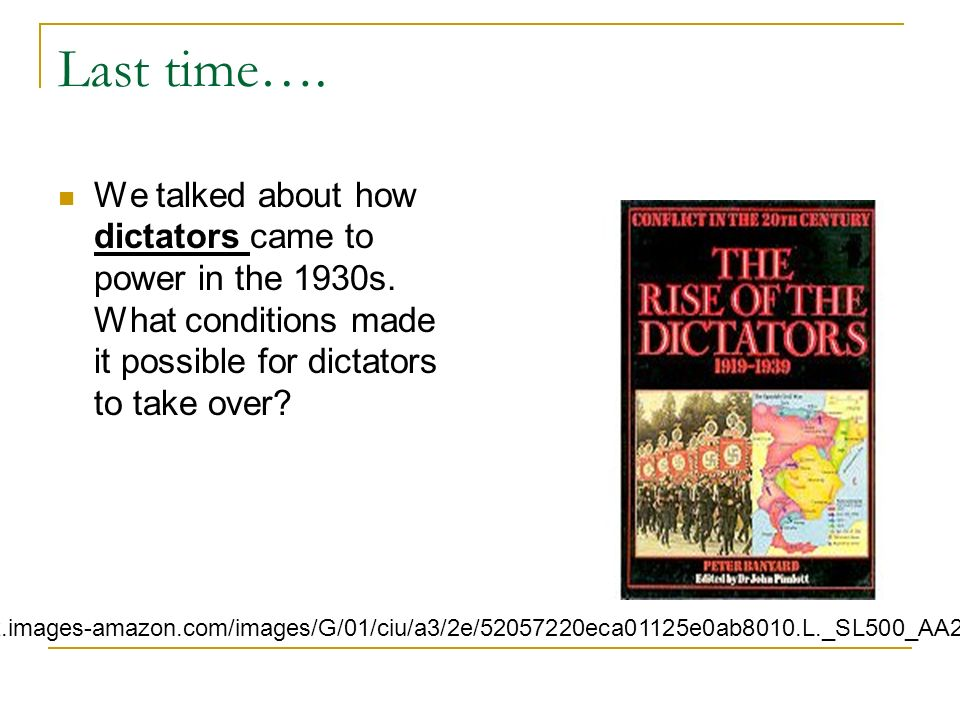 Last time…. We talked about how dictators came to power in the 1930s. What conditions made it possible for dictators to take over? http://g-ecx.images