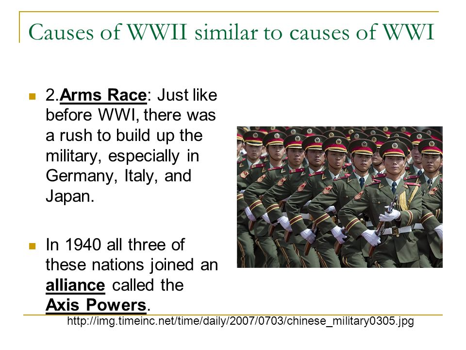 Causes of WWII similar to causes of WWI 2.Arms Race: Just like before WWI, there was a rush to build up the military, especially in Germany, Italy, an