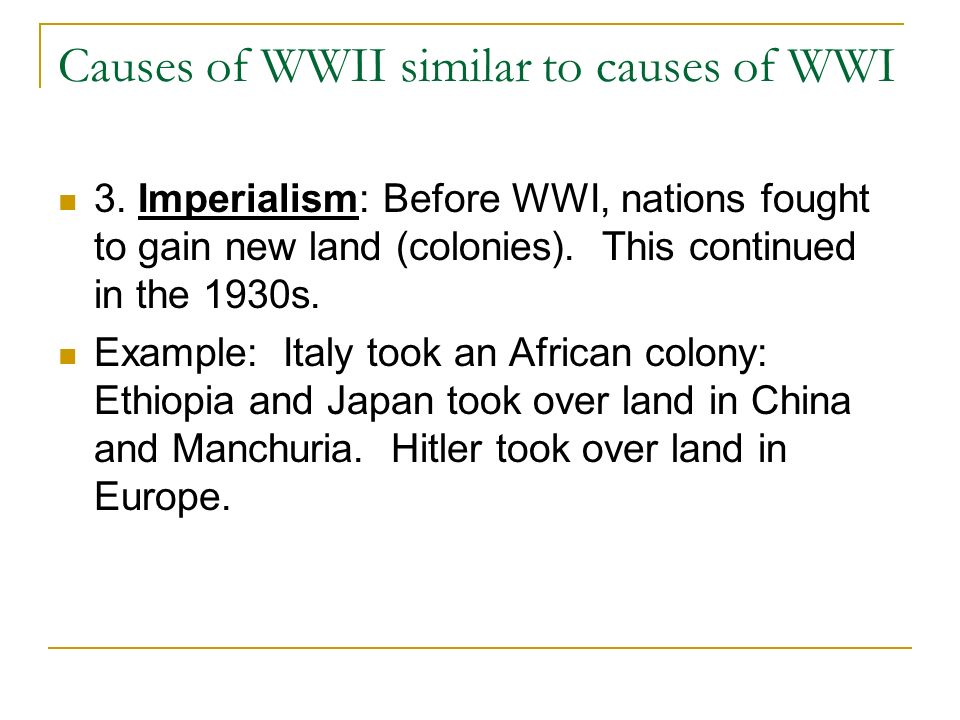 Causes of WWII similar to causes of WWI 3. Imperialism: Before WWI, nations fought to gain new land (colonies). This continued in the 1930s. Example: