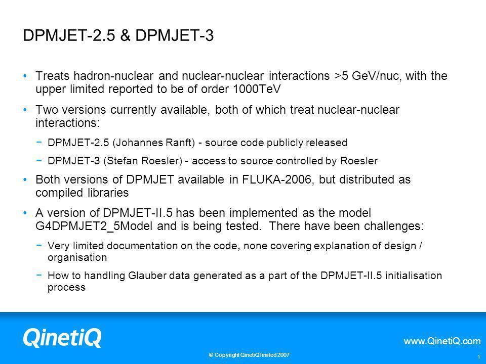www.QinetiQ.com © Copyright QinetiQ limited 2007 1 DPMJET-2.5 & DPMJET-3 Treats hadron-nuclear and nuclear-nuclear interactions >5 GeV/nuc, with the u