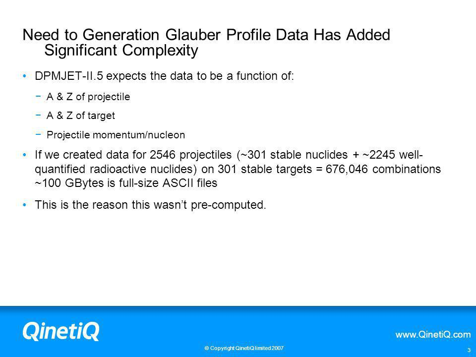 www.QinetiQ.com © Copyright QinetiQ limited 2007 3 Need to Generation Glauber Profile Data Has Added Significant Complexity DPMJET-II.5 expects the da