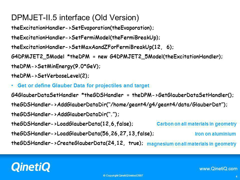 www.QinetiQ.com © Copyright QinetiQ limited 2007 4 DPMJET-II.5 interface (Old Version) theExcitationHandler->SetEvaporation(theEvaporation); theExcita