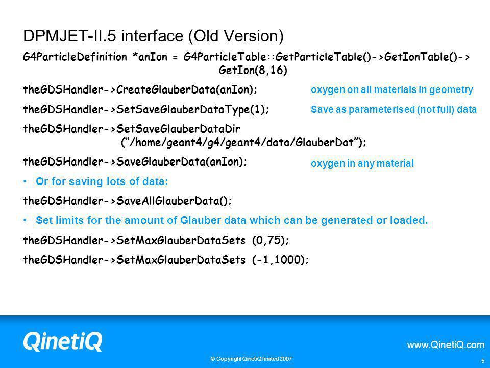 www.QinetiQ.com © Copyright QinetiQ limited 2007 5 DPMJET-II.5 interface (Old Version) G4ParticleDefinition *anIon = G4ParticleTable::GetParticleTable