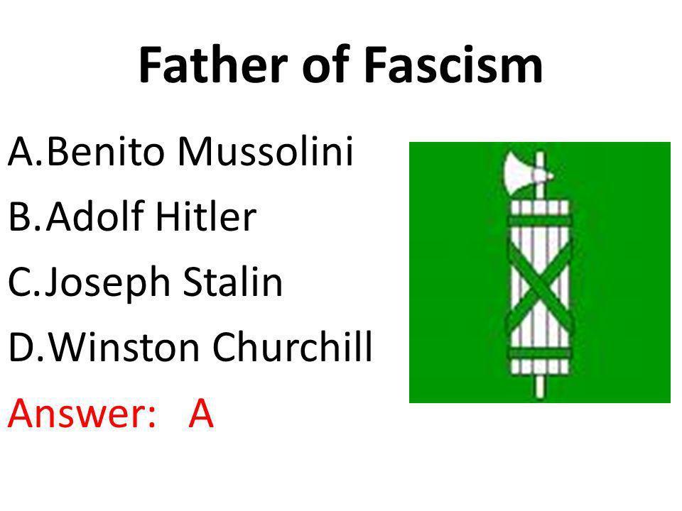 Father of Fascism A.Benito Mussolini B.Adolf Hitler C.Joseph Stalin D.Winston Churchill Answer: A