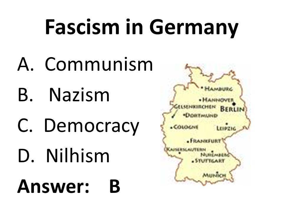 Fascism in Germany A. Communism B. Nazism C. Democracy D.Nilhism Answer: B