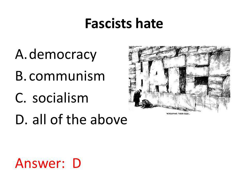 Fascists hate A.democracy B.communism C. socialism D. all of the above Answer: D