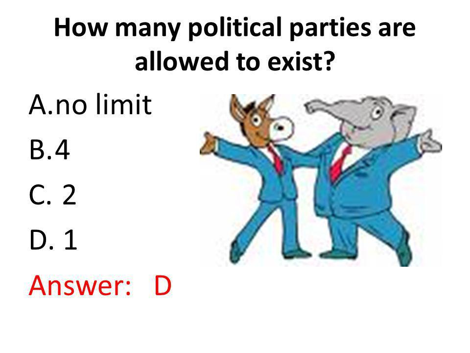 How many political parties are allowed to exist? A.no limit B.4 C. 2 D. 1 Answer: D