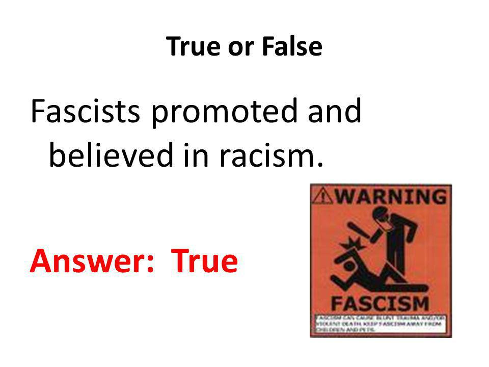 True or False Fascists promoted and believed in racism. Answer: True