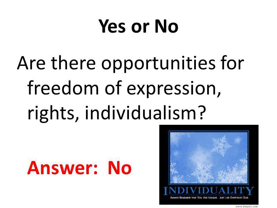 Yes or No Are there opportunities for freedom of expression, rights, individualism? Answer: No
